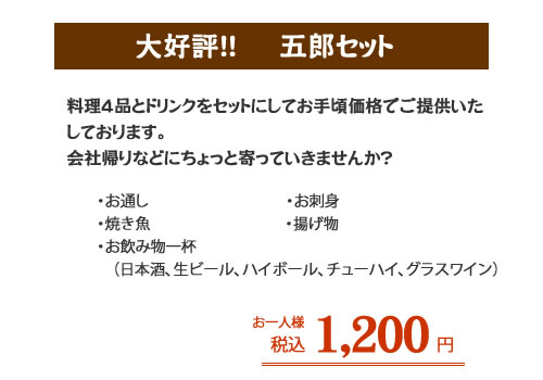 大好評!! 五郎セット 料理4品とドリンクをセットにしてお手頃価格でご提供いたしております。会社帰りなどにちょっと寄っていきませんか?  ・お通し ・お刺身 ・焼き魚 ・揚げ物 ・お飲み物一杯(日本酒、ビール、ハイボール、チューハイ、グラスワイン) お一人様1,200円(税込み)